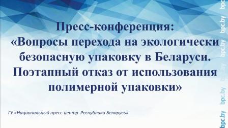 """Пресс-конференция: """"Вопросы перехода на экологически безопасную упаковку в Беларуси. Поэтапный отказ от использования полимерной упаковки""""."""